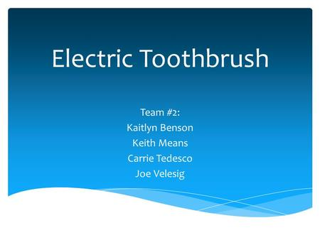 Electric Toothbrush Team #2: Kaitlyn Benson Keith Means Carrie Tedesco Joe Velesig.