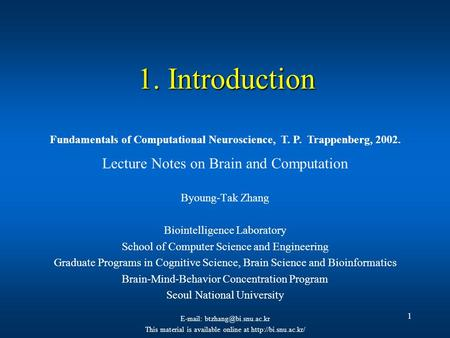 1 1. Introduction Lecture Notes on Brain and Computation Byoung-Tak Zhang Biointelligence Laboratory School of Computer Science and Engineering Graduate.