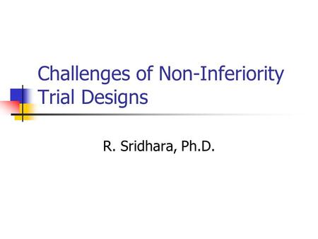 Challenges of Non-Inferiority Trial Designs R. Sridhara, Ph.D.
