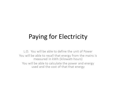 Paying for Electricity L.O. You will be able to define the unit of Power You will be able to recall that energy from the mains is measured in kWh (kilowatt-hours)