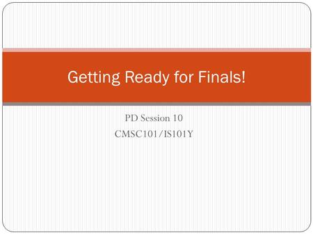PD Session 10 CMSC101/IS101Y Getting Ready for Finals!