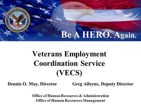 Veterans Employment Coordination Service (VECS) Dennis O. May, DirectorGreg Alleyne, Deputy Director Be A HERO. A gain. Office of Human Resources & Administration.