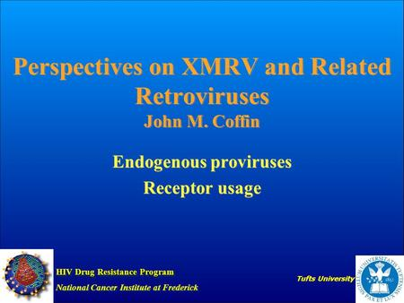 Perspectives on XMRV and Related Retroviruses John M. Coffin Endogenous proviruses Receptor usage Endogenous proviruses Receptor usage HIV Drug Resistance.