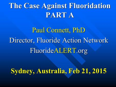 The Case Against Fluoridation PART A The Case Against Fluoridation PART A Paul Connett, PhD Director, Fluoride Action Network FluorideALERT.org Sydney,