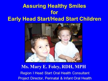 Assuring Healthy Smiles for Early Head Start/Head Start Children Region I Head Start Oral Health Consultant Project Director, Perinatal & Infant Oral Health.