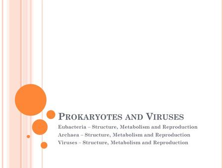 P ROKARYOTES AND V IRUSES Eubacteria – Structure, Metabolism and Reproduction Archaea – Structure, Metabolism and Reproduction Viruses – Structure, Metabolism.