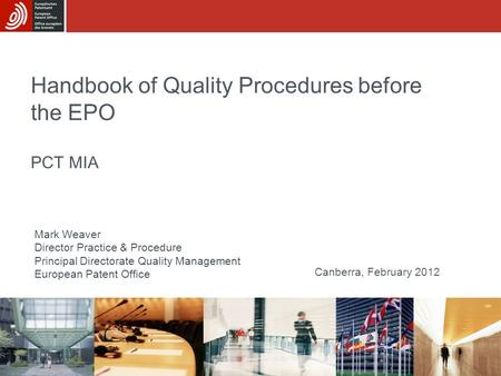 Handbook of Quality Procedures before the EPO PCT MIA Mark Weaver Director Practice & Procedure Principal Directorate Quality Management European Patent.