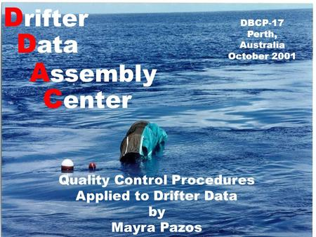 D rifter D ata A ssembly C enter DBCP-17 Perth, Australia October 2001 Quality Control Procedures Applied to Drifter Data by Mayra Pazos.