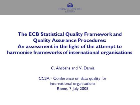 The ECB Statistical Quality Framework and Quality Assurance Procedures: An assessment in the light of the attempt to harmonise frameworks of international.