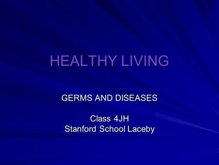 HEALTHY LIVING GERMS AND DISEASES Class 4JH Stanford School Laceby.