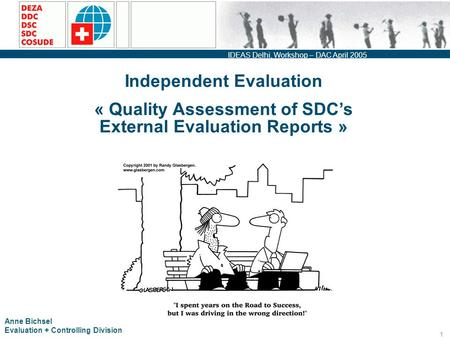 IDEAS Delhi, Workshop – DAC April 2005 1 Independent Evaluation « Quality Assessment of SDC's External Evaluation Reports » Anne Bichsel Evaluation + Controlling.