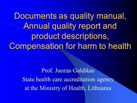 Documents as quality manual, Annual quality report and product descriptions, Compensation for harm to health Prof. Juozas Galdikas State health care accreditation.