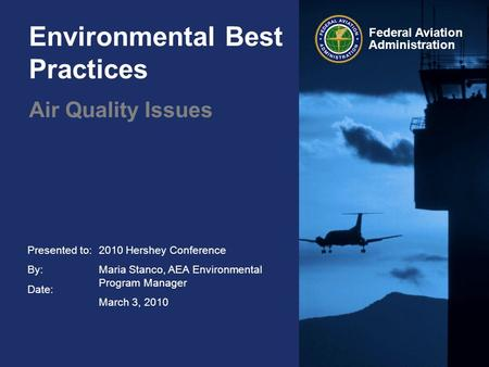 Presented to: By: Date: Federal Aviation Administration Environmental Best Practices Air Quality Issues 2010 Hershey Conference Maria Stanco, AEA Environmental.