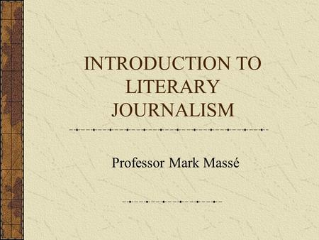 INTRODUCTION TO LITERARY JOURNALISM Professor Mark Massé.