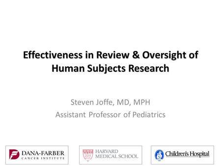 Effectiveness in Review & Oversight of Human Subjects Research Steven Joffe, MD, MPH Assistant Professor of Pediatrics.