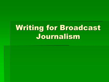 Writing for Broadcast Journalism. Basic Journalistic Guidelines  Timeliness (How recently did the event occur?)  Prominence (How famous are the participants?)
