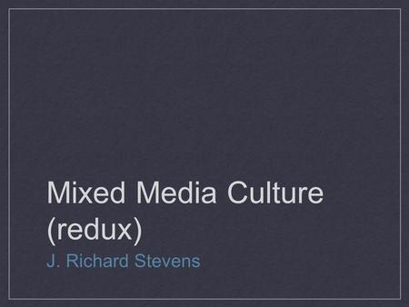 "Mixed Media Culture (redux) J. Richard Stevens. What is a ""blog""? Technical perspective Social perspective Political perspective."
