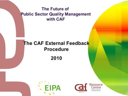 The Future of Public Sector Quality Management with CAF The CAF External Feedback Procedure 2010.