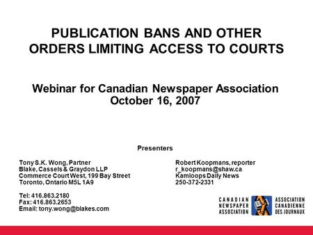 PUBLICATION BANS AND OTHER ORDERS LIMITING ACCESS TO COURTS Webinar for Canadian Newspaper Association October 16, 2007 Presenters Tony S.K. Wong, PartnerRobert.