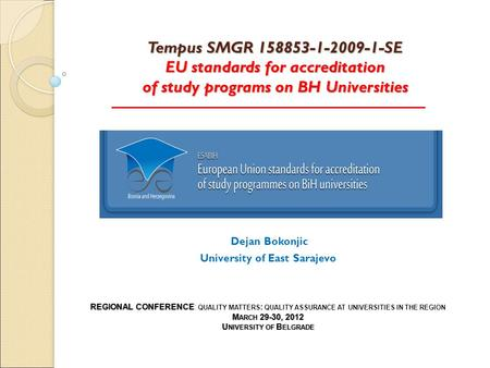 Tempus SMGR 158853-1-2009-1-SE EU standards for accreditation of study programs on BH Universities Dejan Bokonjic University of East Sarajevo REGIONAL.