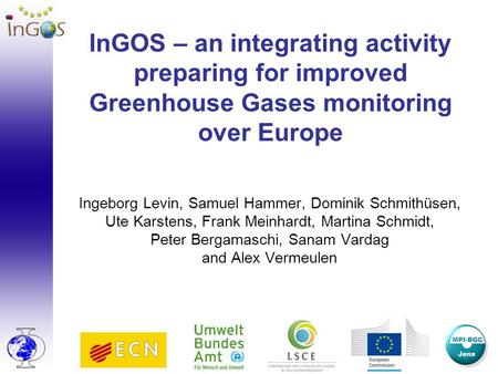 InGOS – an integrating activity preparing for improved Greenhouse Gases monitoring over Europe Ingeborg Levin, Samuel Hammer, Dominik Schmithüsen, Ute.