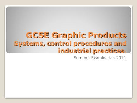 GCSE Graphic Products Systems, control procedures and industrial practices. Summer Examination 2011.