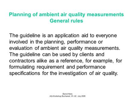 Bernd Heits AQ-Workshop Bucharest, 01.-02. July 2008 Planning of ambient air quality measurements General rules The guideline is an application aid to.