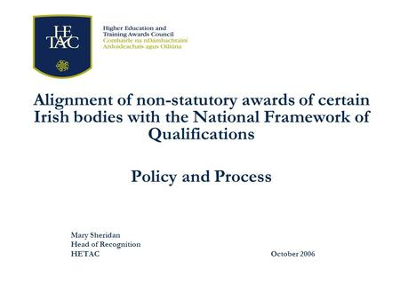 Alignment of non-statutory awards of certain Irish bodies with the National Framework of Qualifications Policy and Process Mary Sheridan Head of Recognition.