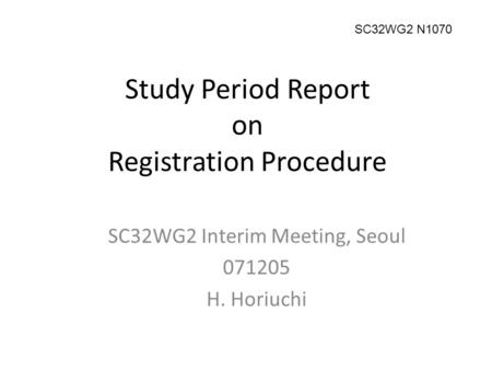 Study Period Report on Registration Procedure SC32WG2 Interim Meeting, Seoul 071205 H. Horiuchi SC32WG2 N1070.