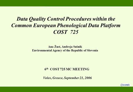 Volos, Greece, September 21, 2006 Data Quality Control Procedures within the Common European Phenological Data Platform COST 725 6 th COST 725 MC MEETING.