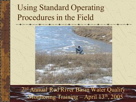 Using Standard Operating Procedures in the Field 2 nd Annual Red River Basin Water Quality Monitoring Training – April 13 th, 2005.