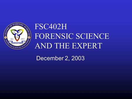 FSC402H FORENSIC SCIENCE AND THE EXPERT December 2, 2003.