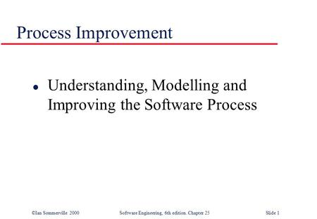 ©Ian Sommerville 2000Software Engineering, 6th edition. Chapter 25 Slide 1 Process Improvement l Understanding, Modelling and Improving the Software Process.