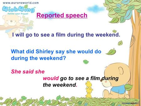 What did Shirley say she would do during the weekend? She said she would go to see a film during the weekend. Reported speech I will go to see a film during.