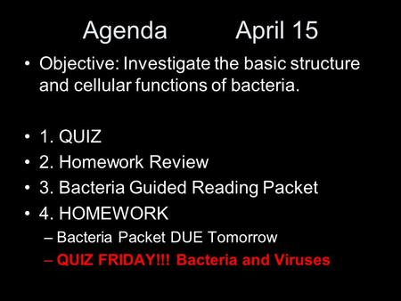 Agenda April 15 Objective: Investigate the basic structure and cellular functions of bacteria. 1. QUIZ 2. Homework Review 3. Bacteria Guided Reading Packet.