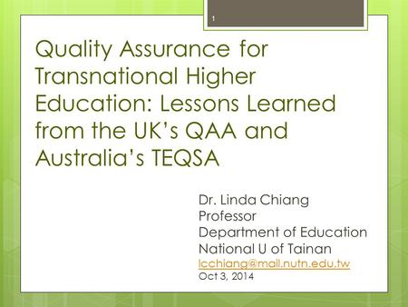 1 Quality Assurance for Transnational Higher Education: Lessons Learned from the UK's QAA and Australia's TEQSA Dr. Linda Chiang Professor Department of.