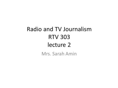 Radio and TV Journalism RTV 303 lecture 2 Mrs. Sarah Amin.