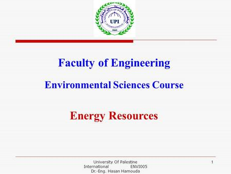 University Of Palestine International ENVI005 Dr.-Eng. Hasan Hamouda 1 Faculty of Engineering Environmental Sciences Course Energy Resources.
