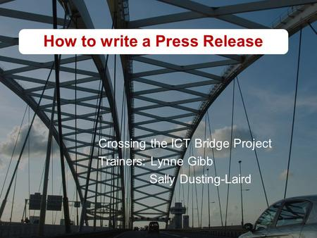 How to write a Press Release Crossing the ICT Bridge Project Trainers: Lynne Gibb Sally Dusting-Laird.