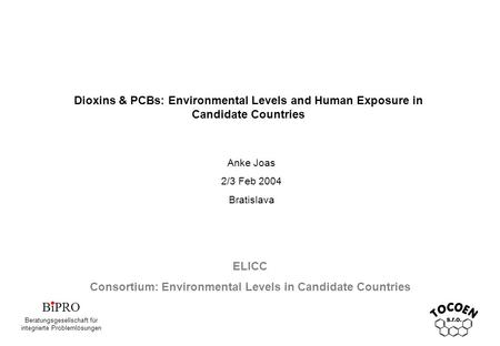 Dioxins & PCBs: Environmental Levels and Human Exposure in Candidate Countries Anke Joas 2/3 Feb 2004 Bratislava ELICC Consortium: Environmental Levels.