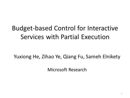 Budget-based Control for Interactive Services with Partial Execution 1 Yuxiong He, Zihao Ye, Qiang Fu, Sameh Elnikety Microsoft Research.