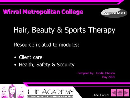 Slide 1 of 64 Wirral Metropolitan College Hair, Beauty & Sports Therapy Resource related to modules: Client care Health, Safety & Security Compiled by: