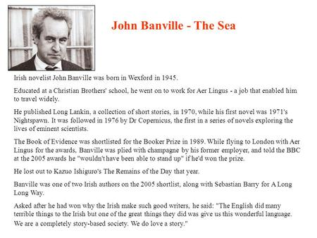 Irish novelist John Banville was born in Wexford in 1945. Educated at a Christian Brothers' school, he went on to work for Aer Lingus - a job that enabled.