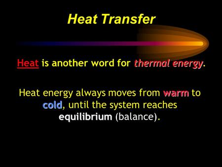 Thermal energy Heat is another word for thermal energy. Heat Transfer warm cold equilibrium Heat energy always moves from warm to cold, until the system.