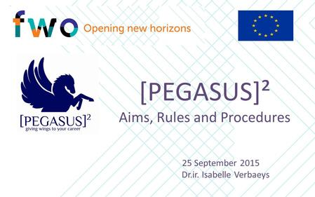 [PEGASUS]² Aims, Rules and Procedures 25 September 2015 Dr.ir. Isabelle Verbaeys.