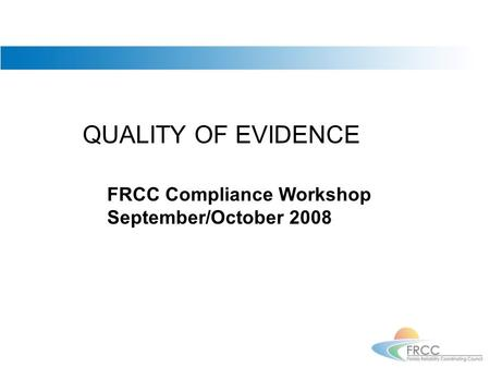 QUALITY OF EVIDENCE FRCC Compliance Workshop September/October 2008.