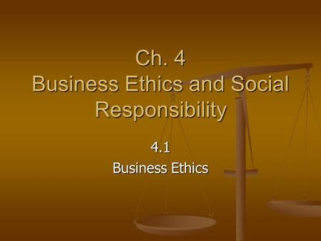 Ch. 4 Business Ethics and Social Responsibility 4.1 Business Ethics.