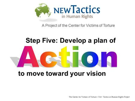 The Center for Victims of Torture—New Tactics in Human Rights Project A Project of the Center for Victims of Torture to move toward your vision Step Five: