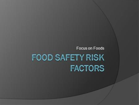 Focus on Foods. What is a risk factor?  Risk factors are those practices or procedures that pose the greatest potential for foodborne illness.