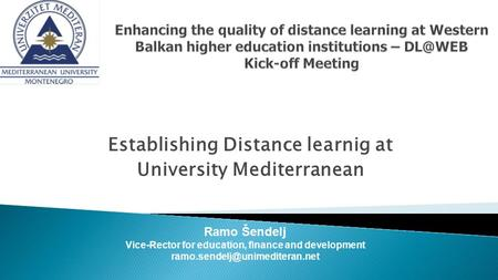Ramo Šendelj Vice-Rector for education, finance and development Establishing Distance learnig at University Mediterranean.